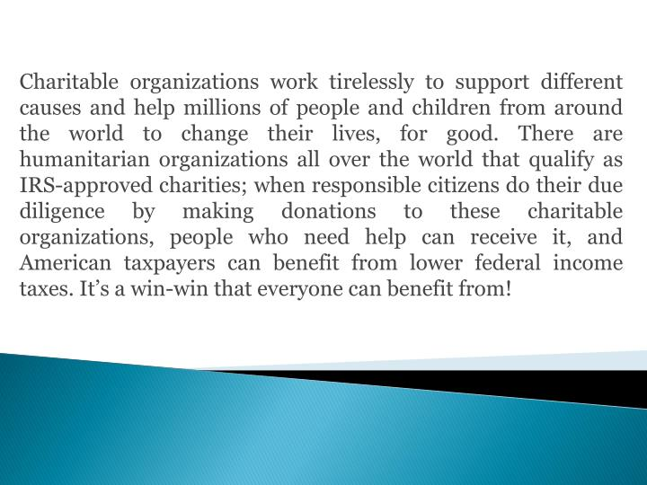 Charitable organizations work tirelessly to support different causes and help millions of people and children from around the world to change their lives, for good. There are humanitarian organizations all over the world that qualify as IRS-approved charities; when responsible citizens do their due diligence by making donations to these charitable organizations, people who need help can receive it, and American taxpayers can benefit from lower federal income taxes. It's a win-win that everyone can benefit from