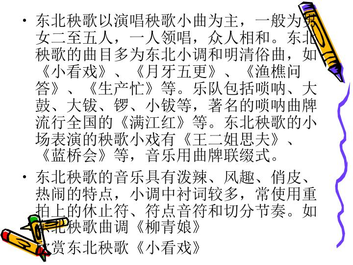 东北秧歌以演唱秧歌小曲为主,一般为男女二至五人,一人领唱,众人相和。东北秧歌的曲目多为东北小调和明清俗曲,如