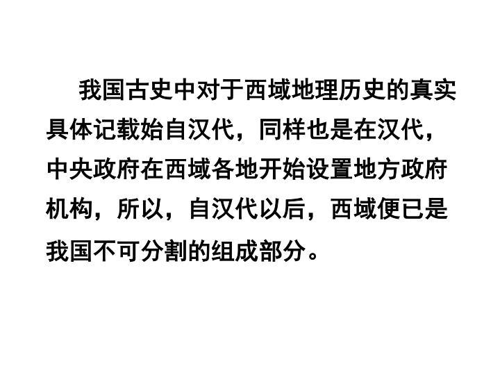 我国古史中对于西域地理历史的真实具体记载始自汉代,同样也是在汉代,中央政府在西域各地开始设置地方政府机构,所以,自汉代以后,西域便已是我国不可分割的组成部分