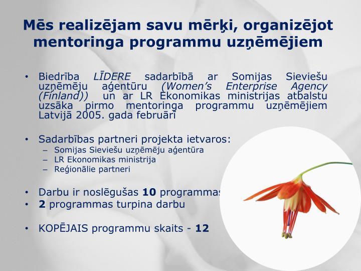 Mēs realizējam savu mērķi, organizējot mentoringa programmu uzņēmējiem