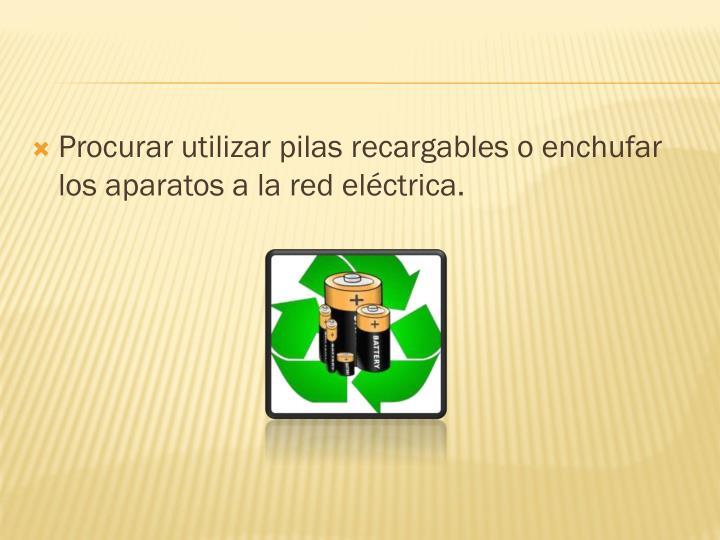 Procurar utilizar pilas recargables o enchufar los aparatos a la red