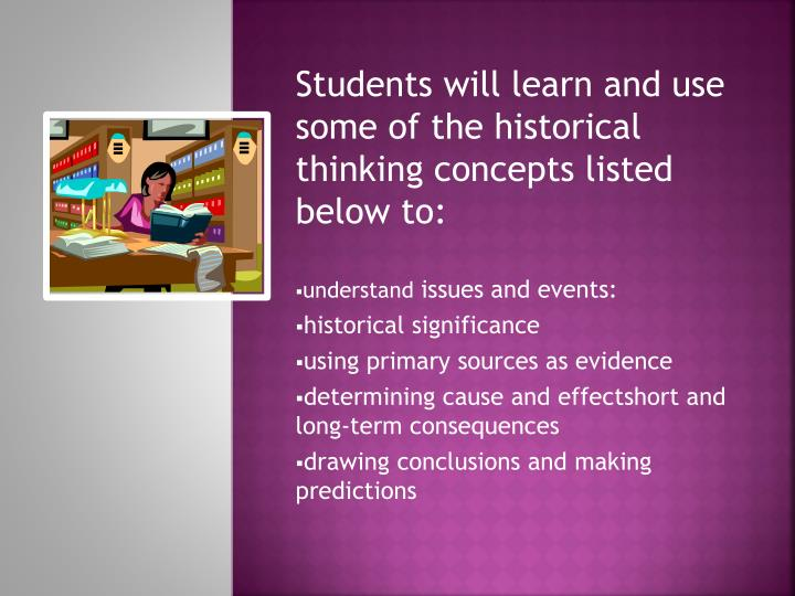 Students will learn and use some of the historical thinking concepts listed below to: