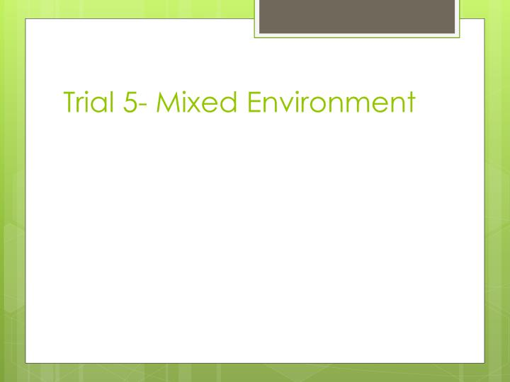 Trial 5- Mixed Environment