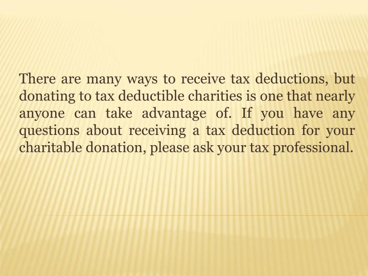 There are many ways to receive tax deductions, but donating to tax deductible charities is one that nearly anyone can take advantage of. If you have any questions about receiving a tax deduction for your charitable donation, please ask your tax professional.