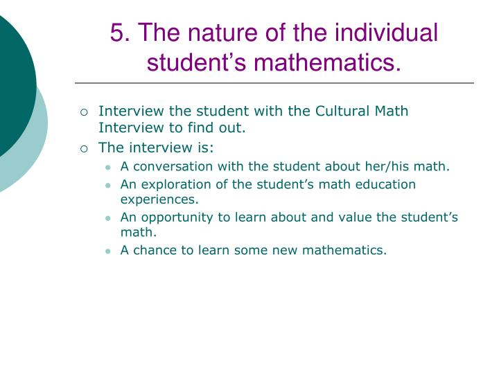 5. The nature of the individual student's mathematics.