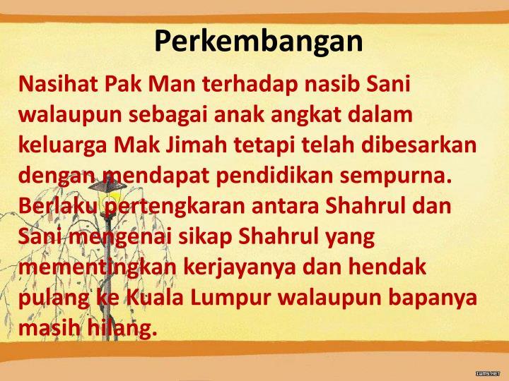 Nasihat Pak Man terhadap nasib Sani walaupun sebagai anak angkat dalam keluarga Mak Jimah tetapi telah dibesarkan dengan mendapat pendidikan sempurna.