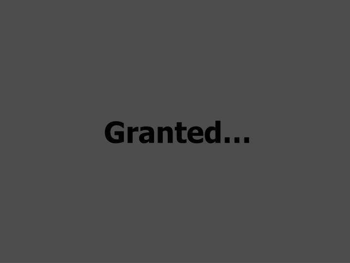 Granted…