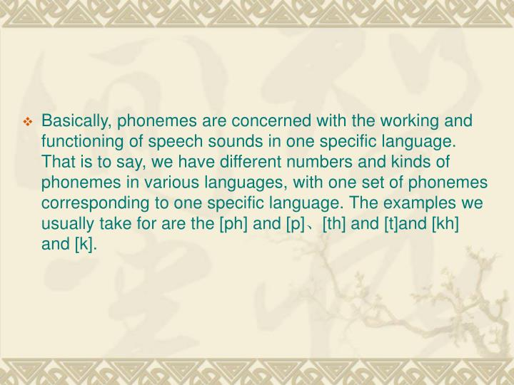 Basically, phonemes are concerned with the working and functioning of speech sounds in one specific language. That is to say, we have different numbers and kinds of phonemes in various languages, with one set of phonemes corresponding to one specific language. The examples we usually take for are the [ph] and [p]