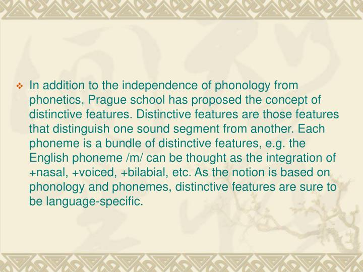 In addition to the independence of phonology from phonetics, Prague school has proposed the concept of distinctive features. Distinctive features are those features that distinguish one sound segment from another. Each phoneme is a bundle of distinctive features, e.g. the English phoneme /m/ can be thought as the integration of +nasal, +voiced, +bilabial, etc. As the notion is based on phonology and phonemes, distinctive features are sure to be language-specific.