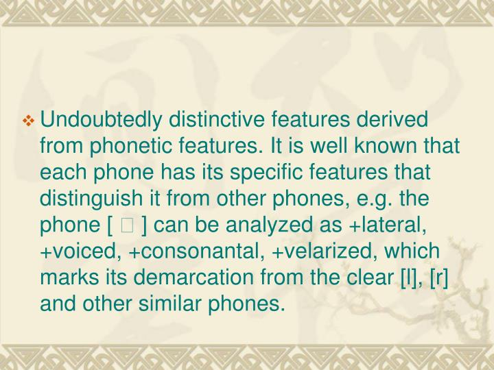 Undoubtedly distinctive features derived from phonetic features. It is well known that each phone has its specific features that distinguish it from other phones, e.g. the phone [
