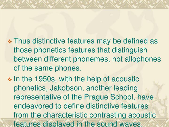 Thus distinctive features may be defined as those phonetics features that distinguish between different phonemes, not allophones of the same phones.