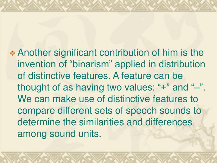 """Another significant contribution of him is the invention of """"binarism"""" applied in distribution of distinctive features. A feature can be thought of as having two values: """"+"""" and """"–"""". We can make use of distinctive features to compare different sets of speech sounds to determine the similarities and differences among sound units."""
