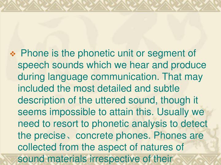 Phone is the phonetic unit or segment of speech sounds which we hear and produce during language communication. That may included the most detailed and subtle description of the uttered sound, though it seems impossible to attain this. Usually we need to resort to phonetic analysis to detect the precise