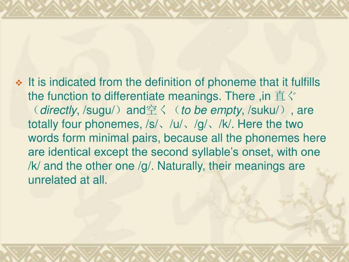 It is indicated from the definition of phoneme that it fulfills the function to differentiate meanings. There ,in