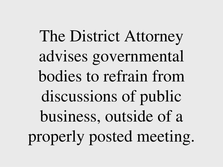 The District Attorney advises governmental bodies to refrain from discussions of public business, outside of a properly posted meeting.