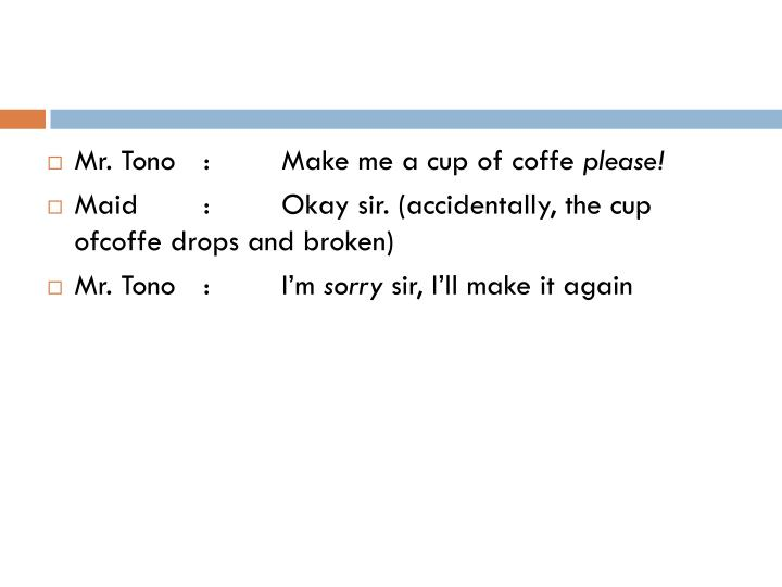 Mr. Tono	:	Make me a cup of coffe
