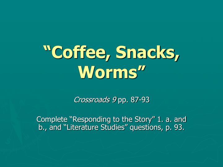 """Coffee, Snacks, Worms"""