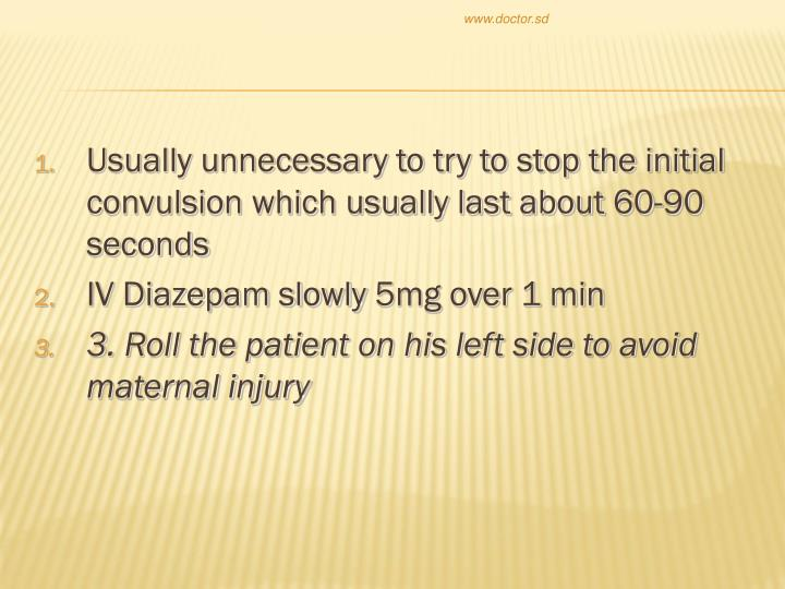 Usually unnecessary to try to stop the initial convulsion which usually last about 60-90 seconds