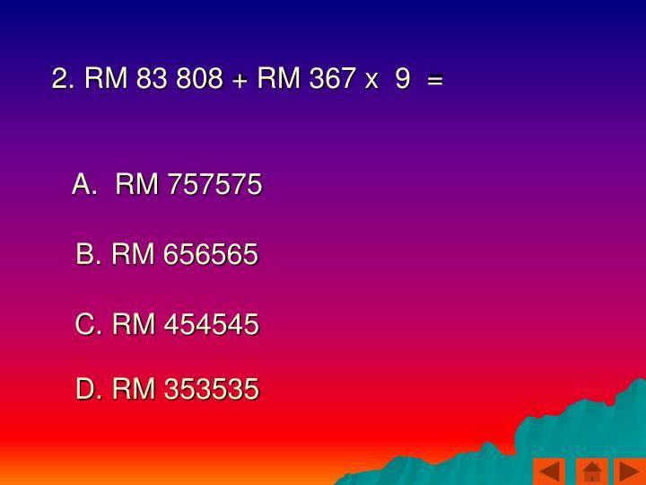 2. RM 83 808 + RM 367 x  9  =