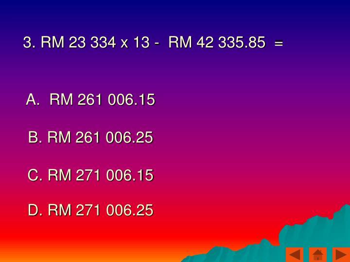 3. RM 23 334 x 13 -  RM 42 335.85  =