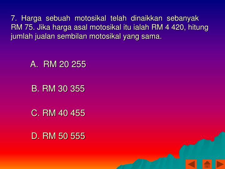 7.  Harga  sebuah  motosikal  telah  dinaikkan  sebanyak  RM 75. Jika harga asal motosikal itu ialah RM 4 420, hitung jumlah jualan sembilan motosikal yang sama.