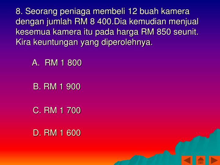 8. Seorang peniaga membeli 12 buah kamera dengan jumlah RM 8 400.Dia kemudian menjual kesemua kamera itu pada harga RM 850 seunit. Kira keuntungan yang diperolehnya.