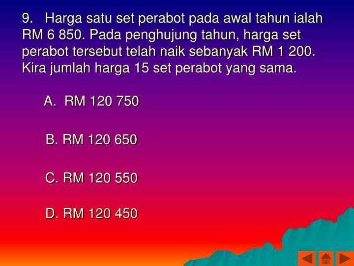 9.   Harga satu set perabot pada awal tahun ialah RM 6 850. Pada penghujung tahun, harga set perabot tersebut telah naik sebanyak RM 1 200. Kira jumlah harga 15 set perabot yang sama.