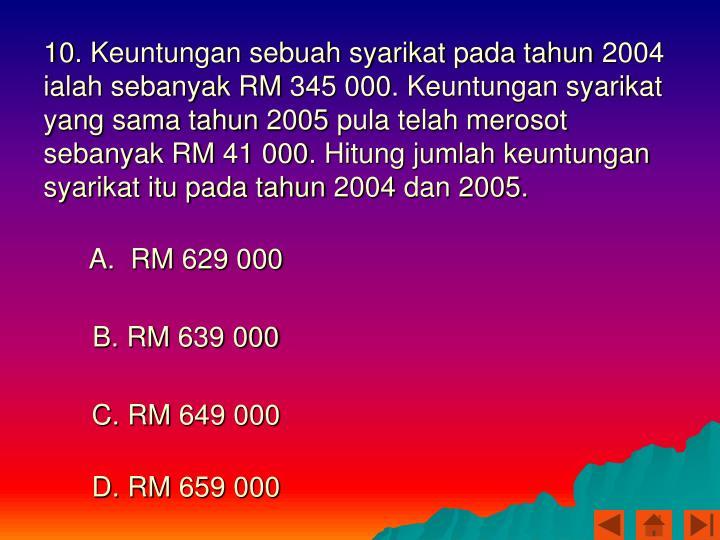10. Keuntungan sebuah syarikat pada tahun 2004 ialah sebanyak RM 345 000. Keuntungan syarikat yang sama tahun 2005 pula telah merosot sebanyak RM 41 000. Hitung jumlah keuntungan syarikat itu pada tahun 2004 dan 2005.