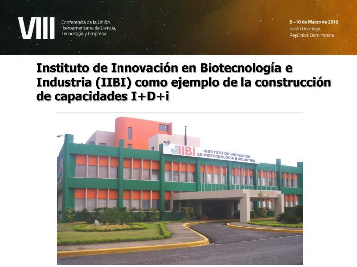 Instituto de Innovación en Biotecnología e Industria (IIBI) como ejemplo de la construcción de ca...