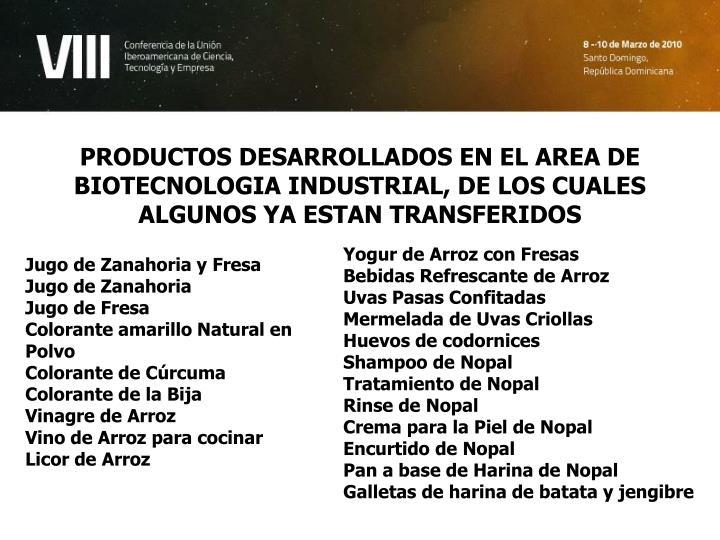 PRODUCTOS DESARROLLADOS EN EL AREA DE BIOTECNOLOGIA INDUSTRIAL, DE LOS CUALES ALGUNOS YA ESTAN TRANSFERIDOS