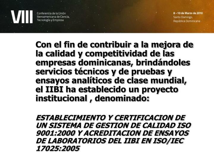 Con el fin de contribuir a la mejora de la calidad y competitividad de las empresas dominicanas, brindándoles servicios técnicos y de pruebas y ensayos analíticos de clase mundial, el IIBI ha establecido un proyecto institucional , denominado: