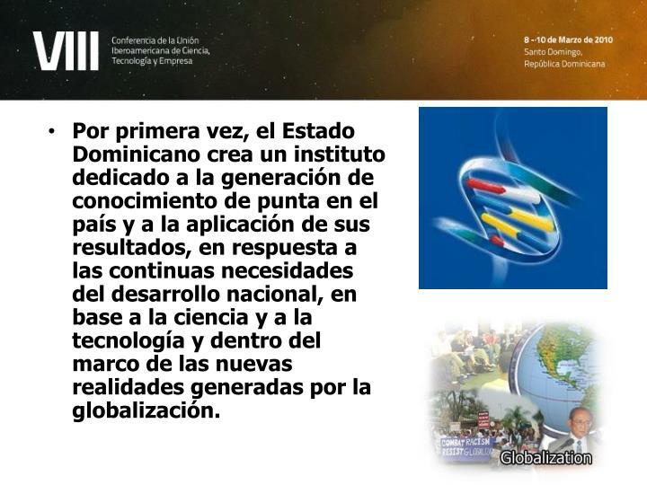 Por primera vez, el Estado Dominicano crea un instituto dedicado a la generación de conocimiento de punta en el país y a la aplicación de sus resultados, en respuesta a las continuas necesidades del desarrollo nacional, en base a la ciencia y a la tecnología y dentro del marco de las nuevas realidades generadas por la globalización.