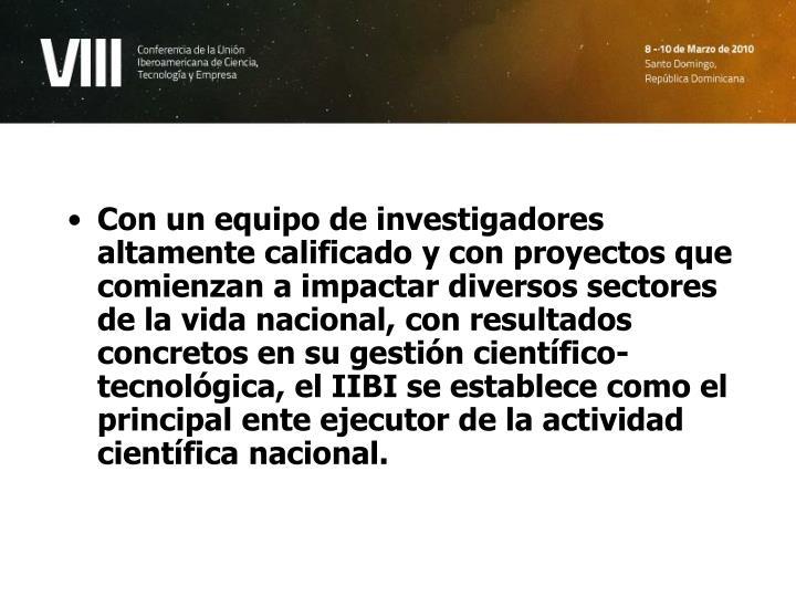 Con un equipo de investigadores altamente calificado y con proyectos que comienzan a impactar diversos sectores de la vida nacional, con resultados concretos en su gestión científico-tecnológica, el IIBI se establece como el principal ente ejecutor de la actividad científica nacional.