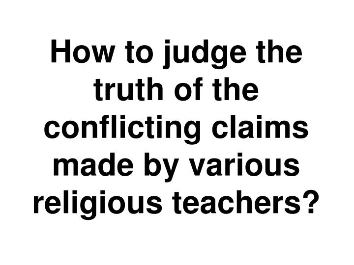How to judge the truth of the conflicting claims made by various religious teachers?