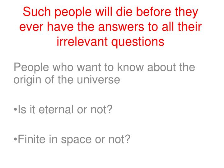 Such people will die before they ever have the answers to all their irrelevant questions