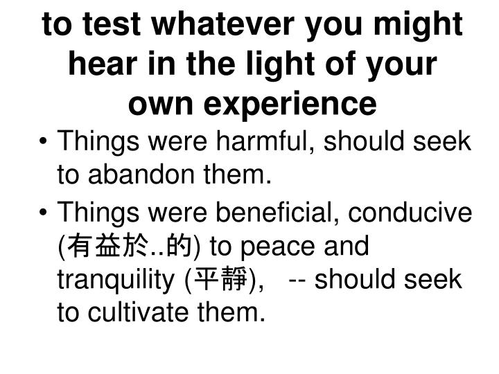 to test whatever you might hear in the light of your own experience