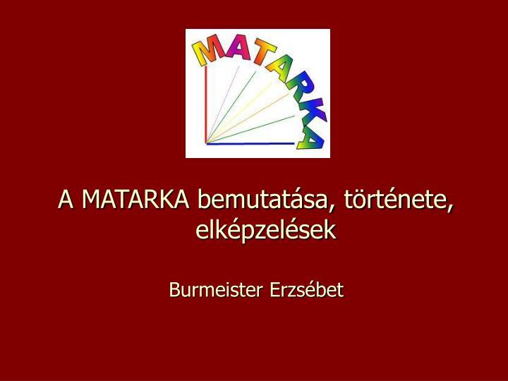 A MATARKA bemutatása, története, elképzelések
