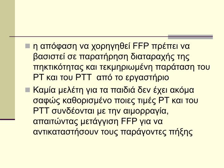 η απόφαση να χορηγηθεί FFP πρέπει να βασιστεί σε παρατήρηση διαταραχής της πηκτικότητας και τεκμηριωμένη παράταση του PT και του PTT  από το εργαστήριο