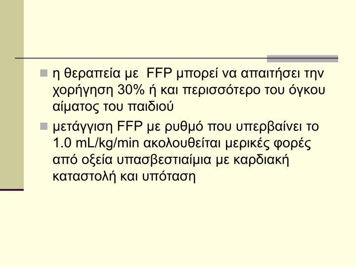 η θεραπεία με  FFP μπορεί να απαιτήσει την χορήγηση 30% ή και περισσότερο του όγκου αίματος του παιδιού