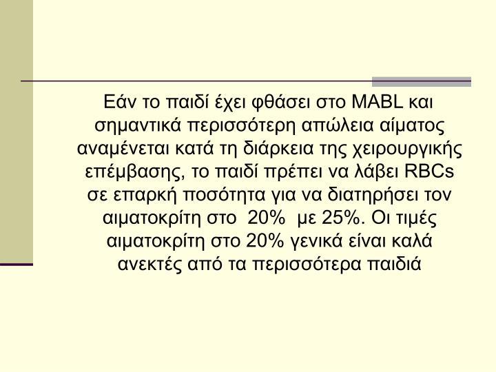 Εάν το παιδί έχει φθάσει στο MABL και σημαντικά περισσότερη απώλεια αίματος αναμένεται κατά τη διάρκεια της χειρουργικής επέμβασης, το παιδί πρέπει να λάβει RBCs σε επαρκή ποσότητα για να διατηρήσει τον αιματοκρίτη στο  20%  με 25%. Οι τιμές αιματοκρίτη στο 20% γενικά είναι καλά ανεκτές από τα περισσότερα παιδιά