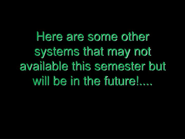 Here are some other systems that may not available this semester but will be in the future!....