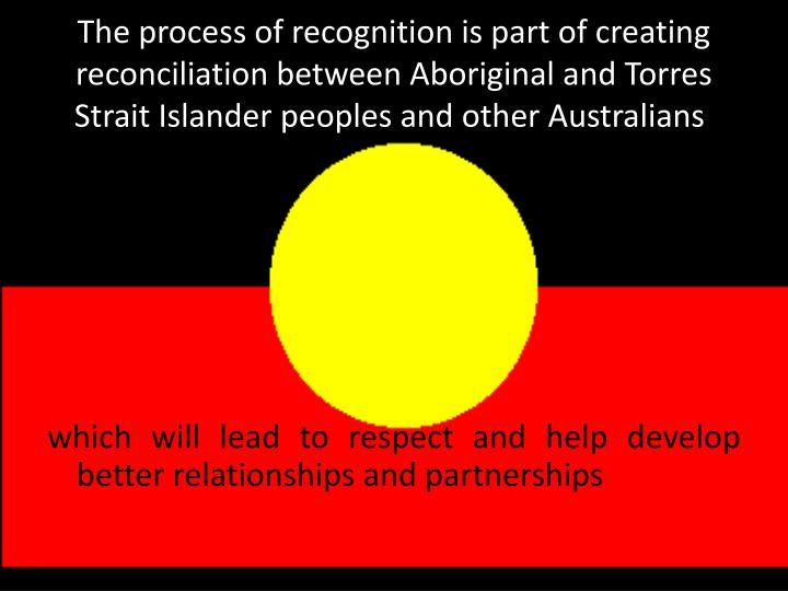 The process of recognition is part of creating reconciliation between Aboriginal and Torres Strait Islander peoples and other Australians