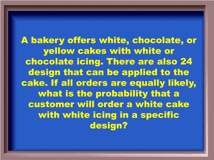 A bakery offers white, chocolate, or yellow cakes with white or chocolate icing. There are also 24 design that can be applied to the cake. If all orders are equally likely, what is the probability that a customer will order a white cake with white icing in a specific design?