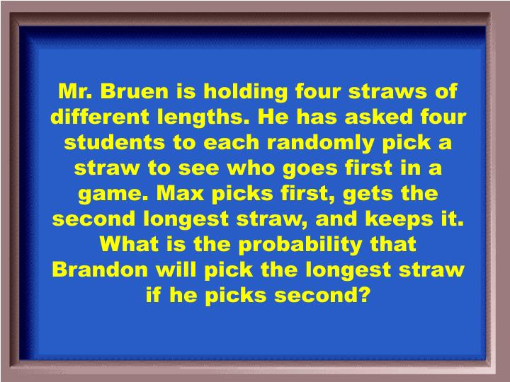 Mr. Bruen is holding four straws of different lengths. He has asked four students to each randomly pick a straw to see who goes first in a game. Max picks first, gets the second longest straw, and keeps it. What is the probability that Brandon will pick the longest straw if he picks second?