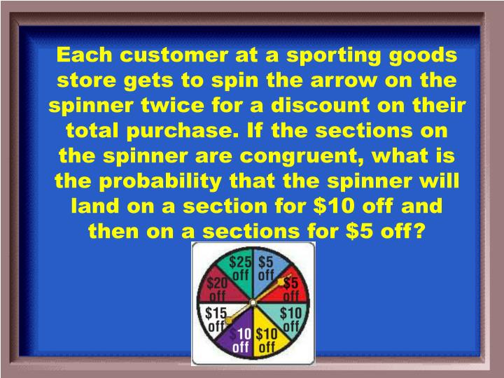 Each customer at a sporting goods store gets to spin the arrow on the spinner twice for a discount on their total purchase. If the sections on the spinner are congruent, what is the probability that the spinner will land on a section for $10 off and then on a sections for $5 off?