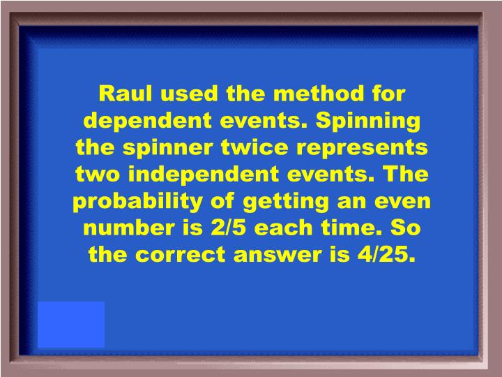 Raul used the method for dependent events. Spinning the spinner twice represents two independent events. The probability of getting an even number is 2/5 each time. So the correct answer is 4/25.