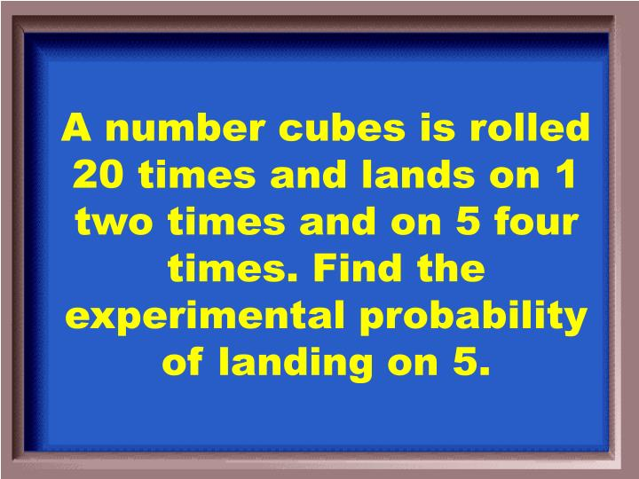 A number cubes is rolled 20 times and lands on 1 two times and on 5 four times. Find the experimental probability of landing on 5.