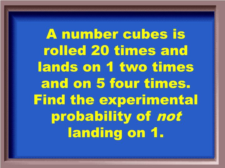 A number cubes is rolled 20 times and lands on 1 two times and on 5 four times. Find the experimental probability of