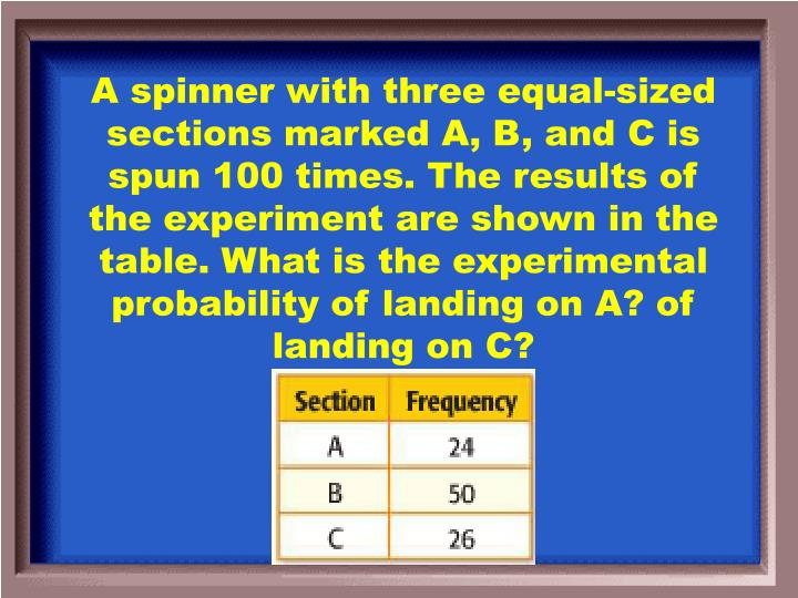 A spinner with three equal-sized sections marked A, B, and C is spun 100 times. The results of the experiment are shown in the table. What is the experimental probability of landing on A? of landing on C?