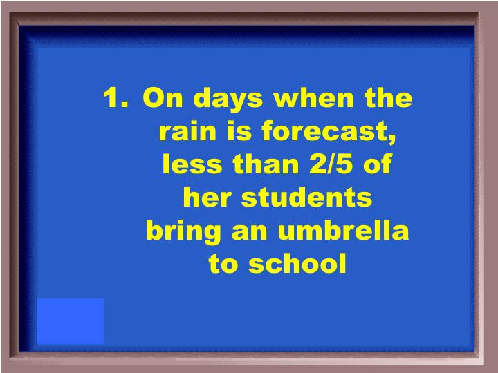 On days when the rain is forecast, less than 2/5 of her students bring an umbrella to school